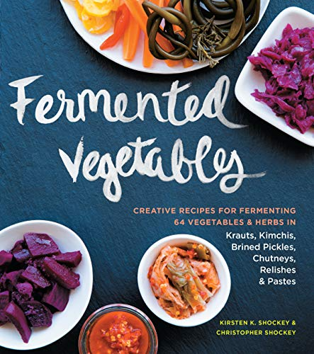 Fermented Vegetables: Creative Recipes for Fermenting 64 Vegetables & Herbs...