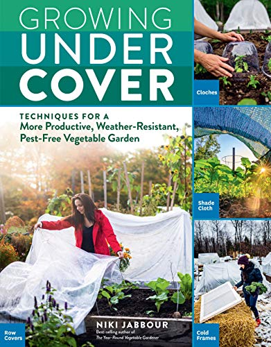 Growing Under Cover: Techniques for a More Productive, Weather-Resistant,...