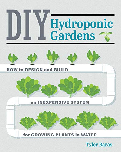 DIY Hydroponic Gardens: How to Design and Build an Inexpensive System for...
