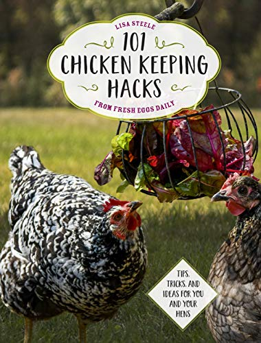 101 Chicken Keeping Hacks from Fresh Eggs Daily: Tips, Tricks, and Ideas...