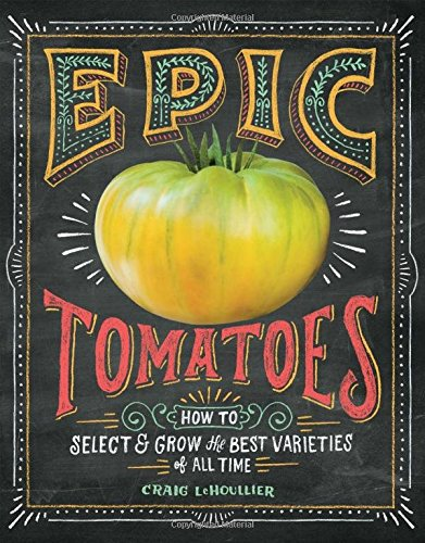 Epic Tomatoes: How to Select and Grow the Best Varieties of All Time