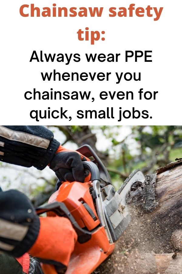 """text """"Chainsaw safety tip: always wear PPE whenever you chainsaw, even for quick, small jobs."""" Below isa  closeup of a pair of gloved hands cutting into a log with an orange chainsaw"""